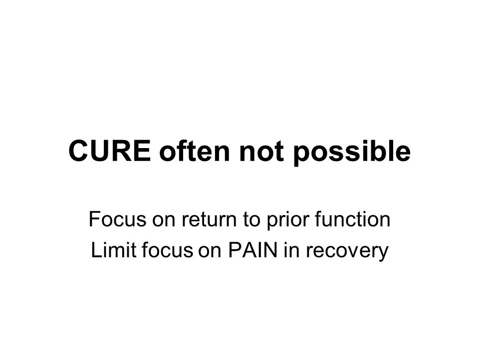CURE often not possible Focus on return to prior function Limit focus on PAIN in recovery