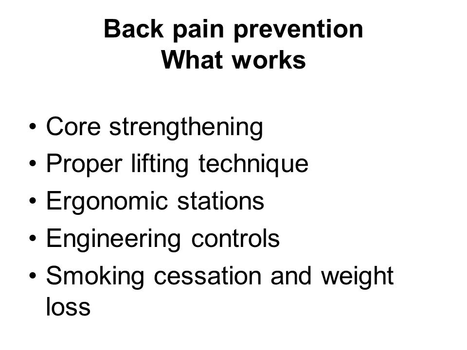 Back pain prevention What works Core strengthening Proper lifting technique Ergonomic stations Engineering controls Smoking cessation and weight loss