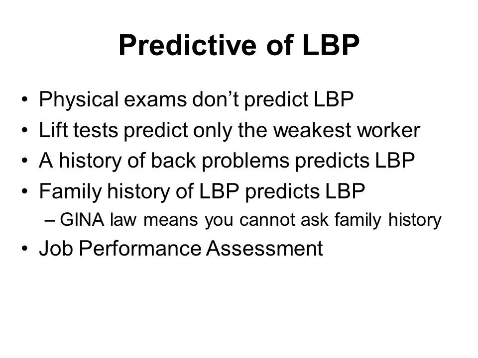 Predictive of LBP Physical exams don't predict LBP Lift tests predict only the weakest worker A history of back problems predicts LBP Family history o