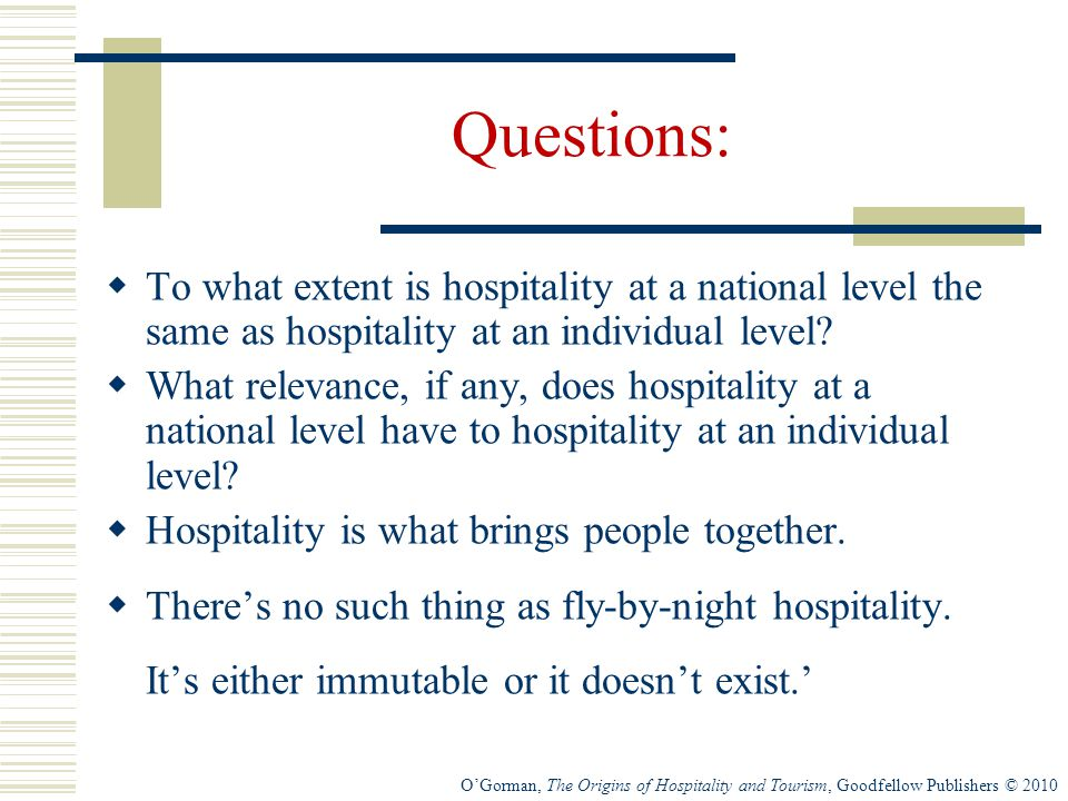 O'Gorman, The Origins of Hospitality and Tourism, Goodfellow Publishers © 2010 Questions:  To what extent is hospitality at a national level the same as hospitality at an individual level.
