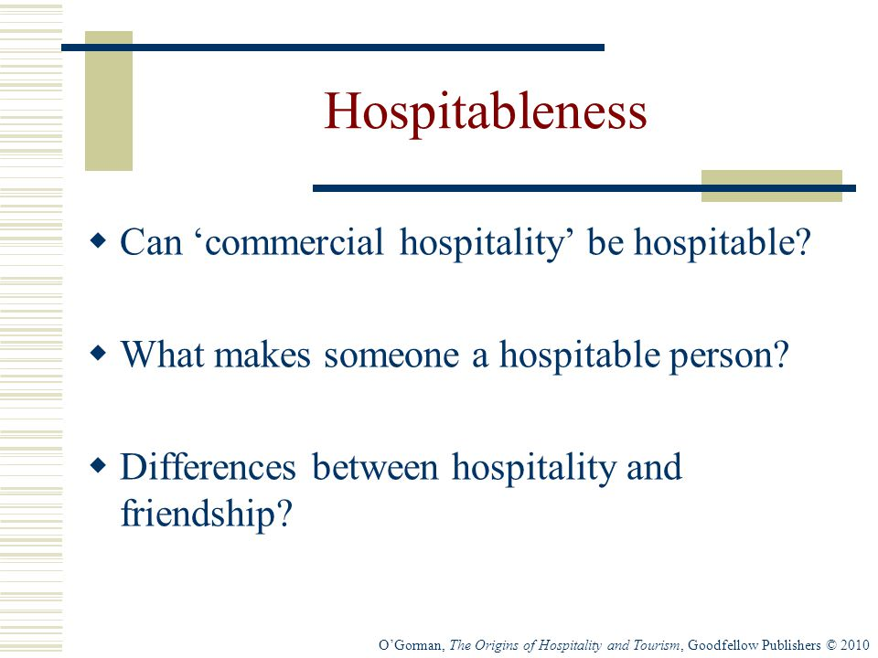 O'Gorman, The Origins of Hospitality and Tourism, Goodfellow Publishers © 2010 Hospitableness  Can 'commercial hospitality' be hospitable.