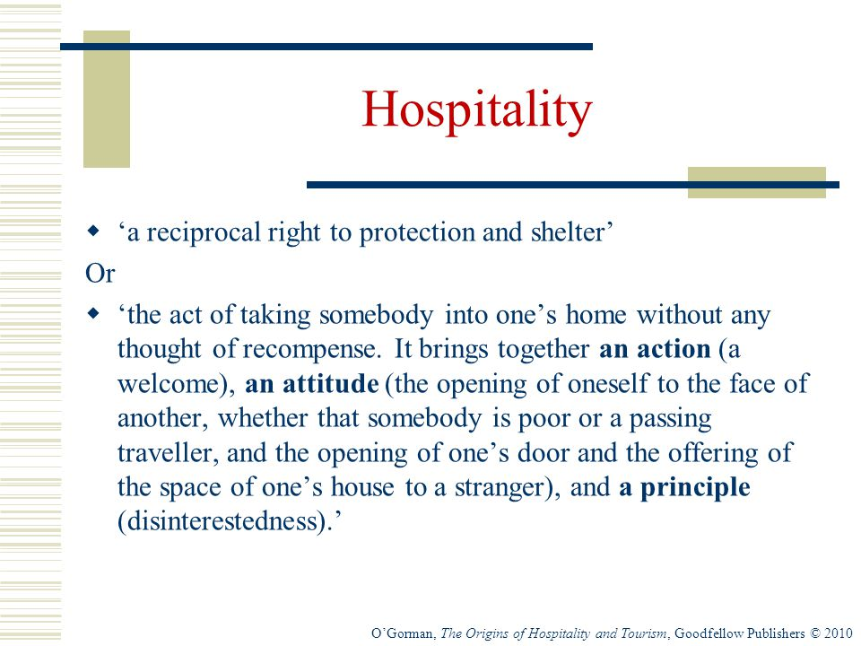 O'Gorman, The Origins of Hospitality and Tourism, Goodfellow Publishers © 2010 Hospitality  'a reciprocal right to protection and shelter' Or  'the act of taking somebody into one's home without any thought of recompense.