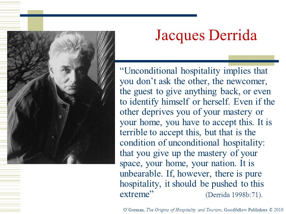 O'Gorman, The Origins of Hospitality and Tourism, Goodfellow Publishers © 2010 Jacques Derrida Unconditional hospitality implies that you don't ask the other, the newcomer, the guest to give anything back, or even to identify himself or herself.