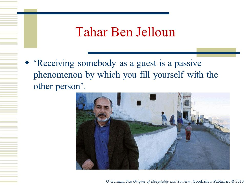 O'Gorman, The Origins of Hospitality and Tourism, Goodfellow Publishers © 2010 Tahar Ben Jelloun  'Receiving somebody as a guest is a passive phenomenon by which you fill yourself with the other person'.
