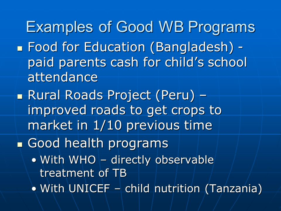 Examples of Good WB Programs Food for Education (Bangladesh) - paid parents cash for child's school attendance Food for Education (Bangladesh) - paid parents cash for child's school attendance Rural Roads Project (Peru) – improved roads to get crops to market in 1/10 previous time Rural Roads Project (Peru) – improved roads to get crops to market in 1/10 previous time Good health programs Good health programs With WHO – directly observable treatment of TBWith WHO – directly observable treatment of TB With UNICEF – child nutrition (Tanzania)With UNICEF – child nutrition (Tanzania)