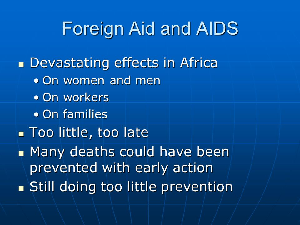 Foreign Aid and AIDS Devastating effects in Africa Devastating effects in Africa On women and menOn women and men On workersOn workers On familiesOn families Too little, too late Too little, too late Many deaths could have been prevented with early action Many deaths could have been prevented with early action Still doing too little prevention Still doing too little prevention