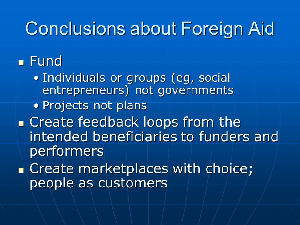 Conclusions about Foreign Aid Fund Fund Individuals or groups (eg, social entrepreneurs) not governmentsIndividuals or groups (eg, social entrepreneurs) not governments Projects not plansProjects not plans Create feedback loops from the intended beneficiaries to funders and performers Create feedback loops from the intended beneficiaries to funders and performers Create marketplaces with choice; people as customers Create marketplaces with choice; people as customers