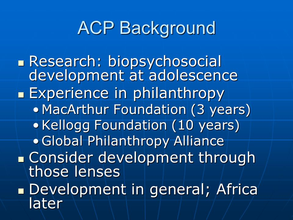 ACP Background Research: biopsychosocial development at adolescence Research: biopsychosocial development at adolescence Experience in philanthropy Experience in philanthropy MacArthur Foundation (3 years)MacArthur Foundation (3 years) Kellogg Foundation (10 years)Kellogg Foundation (10 years) Global Philanthropy AllianceGlobal Philanthropy Alliance Consider development through those lenses Consider development through those lenses Development in general; Africa later Development in general; Africa later