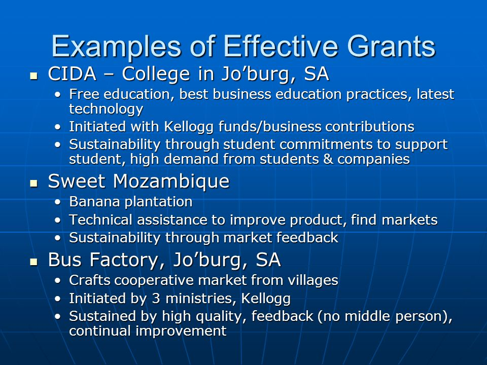 Examples of Effective Grants CIDA – College in Jo'burg, SA CIDA – College in Jo'burg, SA Free education, best business education practices, latest technologyFree education, best business education practices, latest technology Initiated with Kellogg funds/business contributionsInitiated with Kellogg funds/business contributions Sustainability through student commitments to support student, high demand from students & companiesSustainability through student commitments to support student, high demand from students & companies Sweet Mozambique Sweet Mozambique Banana plantationBanana plantation Technical assistance to improve product, find marketsTechnical assistance to improve product, find markets Sustainability through market feedbackSustainability through market feedback Bus Factory, Jo'burg, SA Bus Factory, Jo'burg, SA Crafts cooperative market from villagesCrafts cooperative market from villages Initiated by 3 ministries, KelloggInitiated by 3 ministries, Kellogg Sustained by high quality, feedback (no middle person), continual improvementSustained by high quality, feedback (no middle person), continual improvement