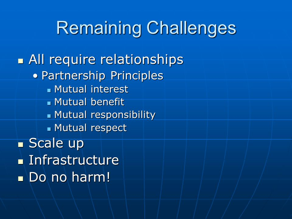 Remaining Challenges All require relationships All require relationships Partnership PrinciplesPartnership Principles Mutual interest Mutual interest Mutual benefit Mutual benefit Mutual responsibility Mutual responsibility Mutual respect Mutual respect Scale up Scale up Infrastructure Infrastructure Do no harm.