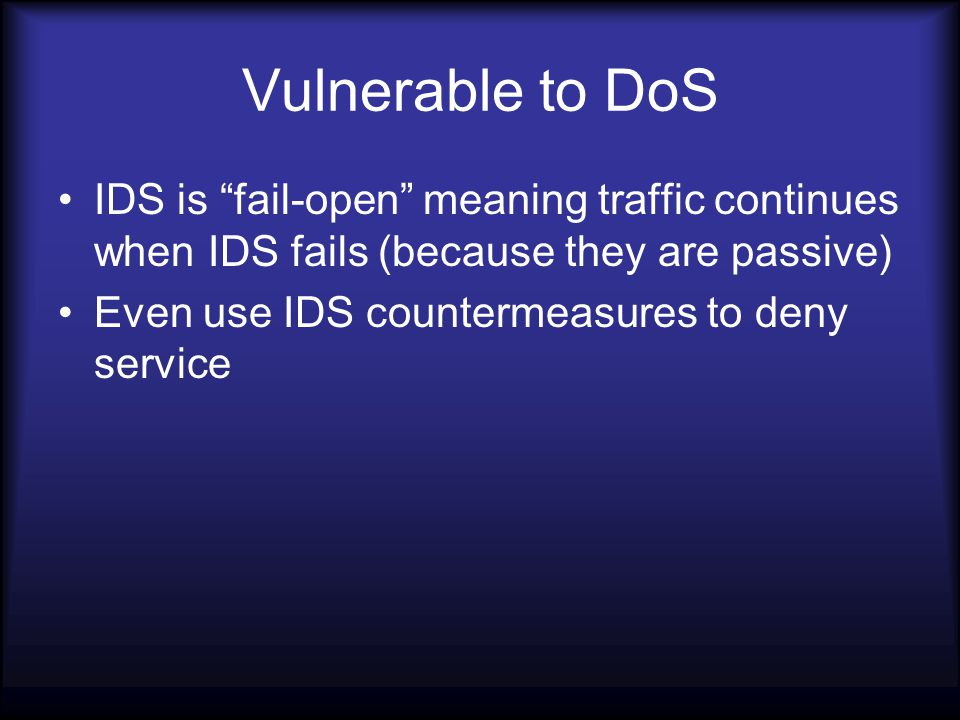 Vulnerable to DoS IDS is fail-open meaning traffic continues when IDS fails (because they are passive) Even use IDS countermeasures to deny service