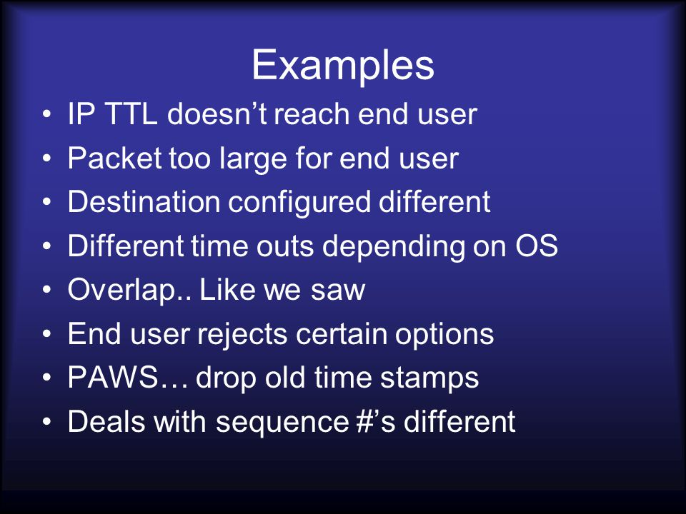 Examples IP TTL doesn't reach end user Packet too large for end user Destination configured different Different time outs depending on OS Overlap..