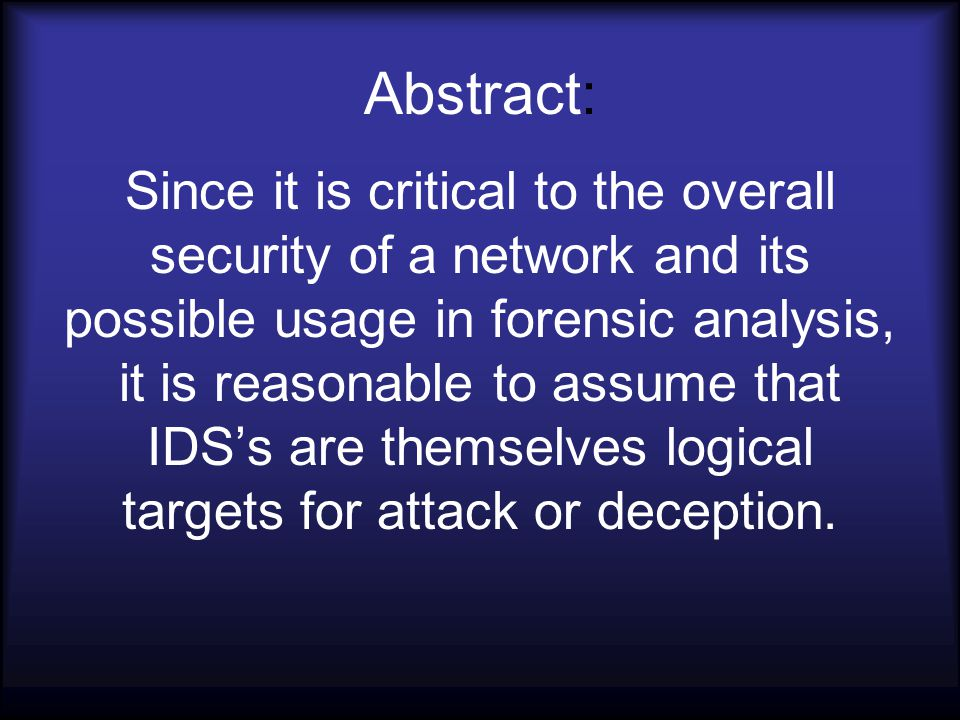 Abstract: Since it is critical to the overall security of a network and its possible usage in forensic analysis, it is reasonable to assume that IDS's are themselves logical targets for attack or deception.