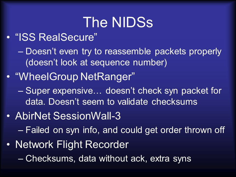 The NIDSs ISS RealSecure –Doesn't even try to reassemble packets properly (doesn't look at sequence number) WheelGroup NetRanger –Super expensive… doesn't check syn packet for data.