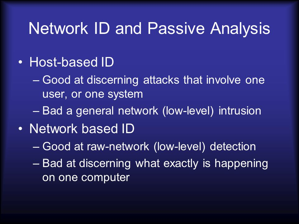 Network ID and Passive Analysis Host-based ID –Good at discerning attacks that involve one user, or one system –Bad a general network (low-level) intrusion Network based ID –Good at raw-network (low-level) detection –Bad at discerning what exactly is happening on one computer