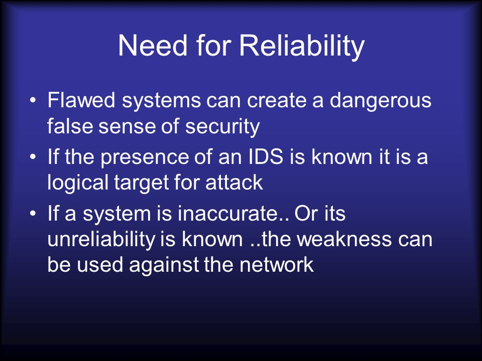 Need for Reliability Flawed systems can create a dangerous false sense of security If the presence of an IDS is known it is a logical target for attack If a system is inaccurate..