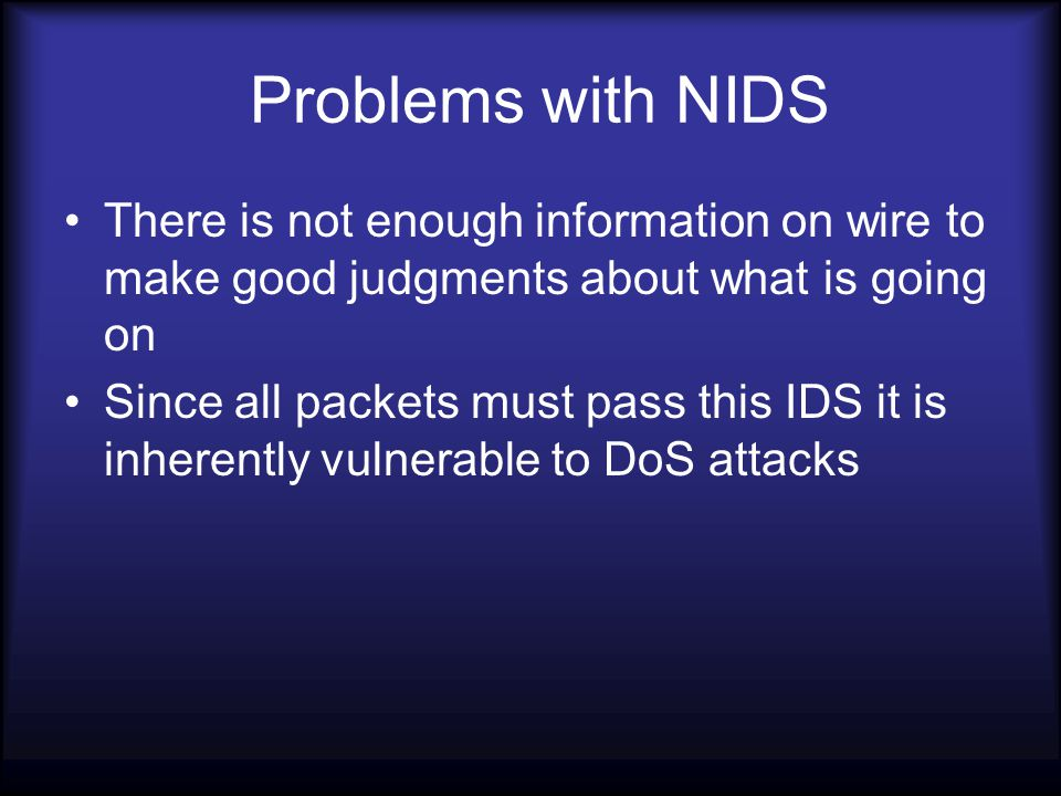 Problems with NIDS There is not enough information on wire to make good judgments about what is going on Since all packets must pass this IDS it is inherently vulnerable to DoS attacks