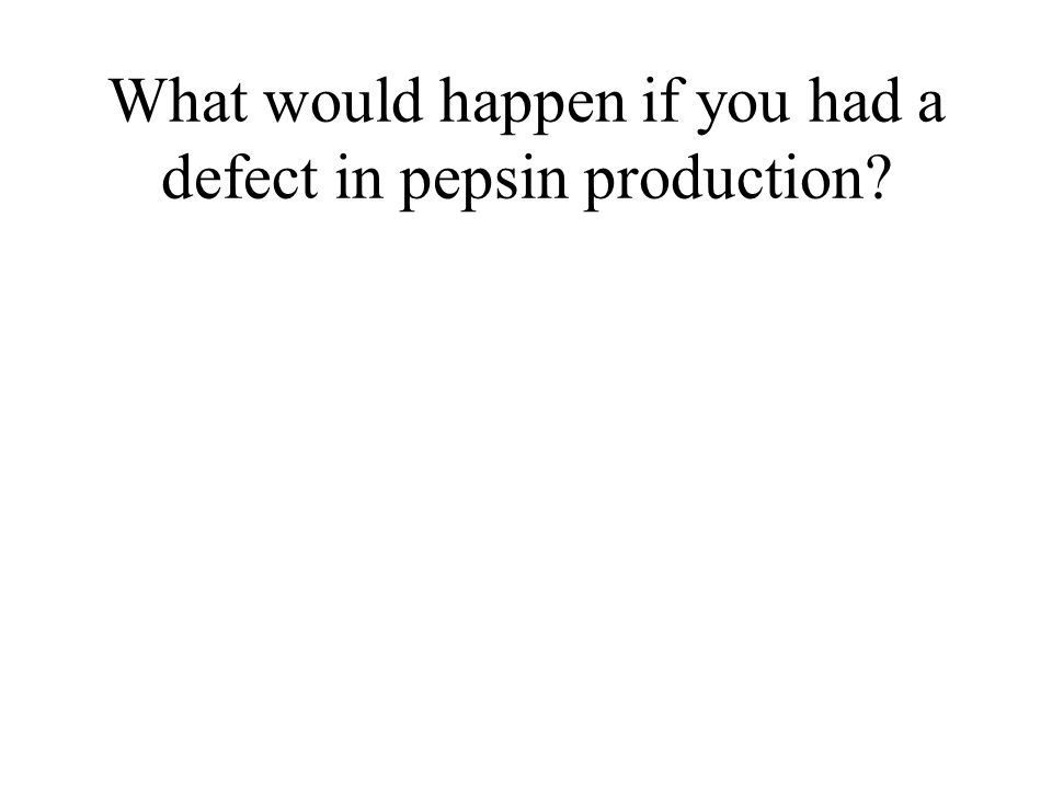 What would happen if you had a defect in pepsin production?