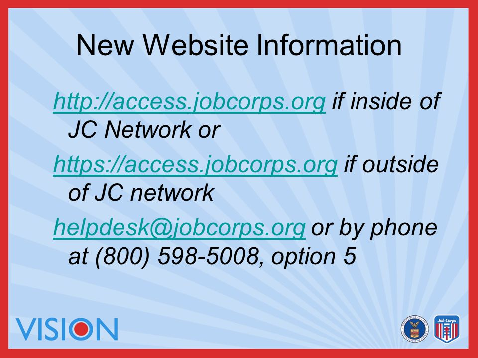 New Website Information http://access.jobcorps.orghttp://access.jobcorps.org if inside of JC Network or https://access.jobcorps.orghttps://access.jobcorps.org if outside of JC network helpdesk@jobcorps.orghelpdesk@jobcorps.org or by phone at (800) 598-5008, option 5