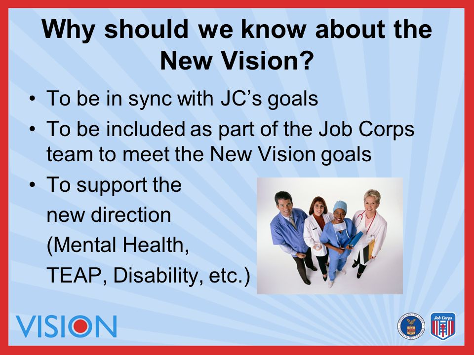 Why should we know about the New Vision? To be in sync with JC's goals To be included as part of the Job Corps team to meet the New Vision goals To su