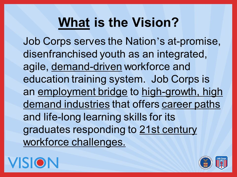 What is the Vision? Job Corps serves the Nation ' s at-promise, disenfranchised youth as an integrated, agile, demand-driven workforce and education t