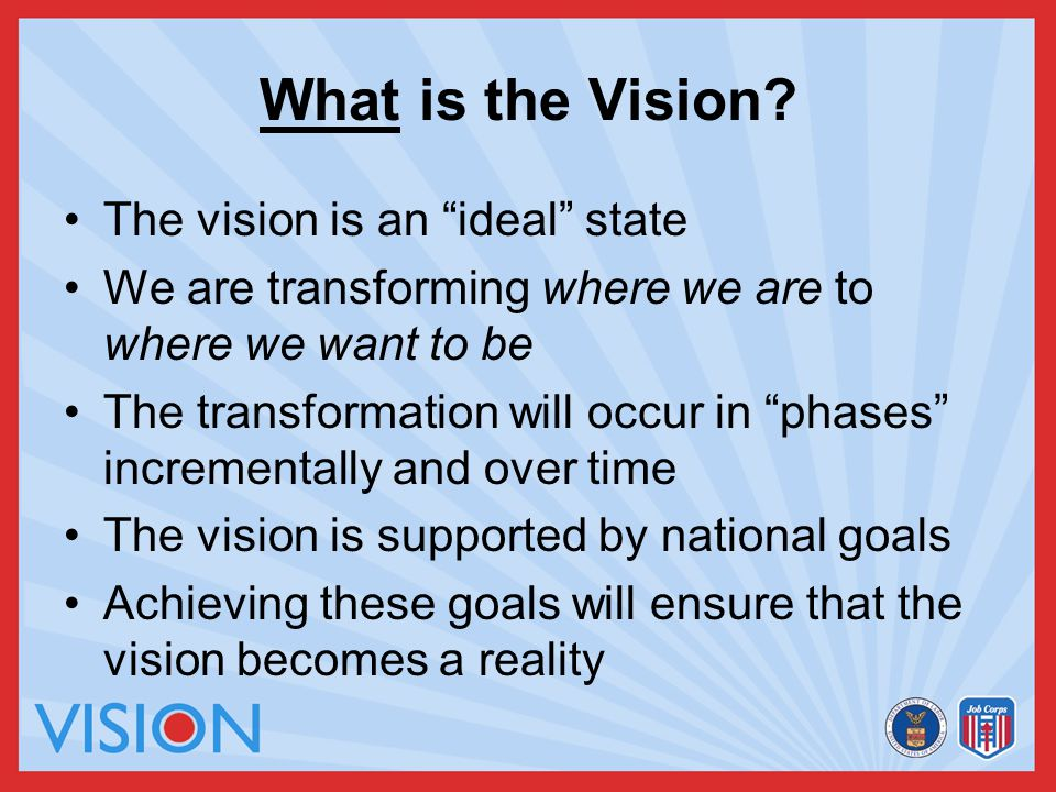"What is the Vision? The vision is an ""ideal"" state We are transforming where we are to where we want to be The transformation will occur in ""phases"" i"