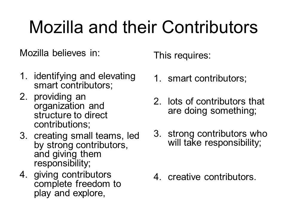 Mozilla and their Contributors Mozilla believes in: 1.identifying and elevating smart contributors; 2.providing an organization and structure to direct contributions; 3.creating small teams, led by strong contributors, and giving them responsibility; 4.giving contributors complete freedom to play and explore, This requires: 1.smart contributors; 2.lots of contributors that are doing something; 3.strong contributors who will take responsibility; 4.creative contributors.