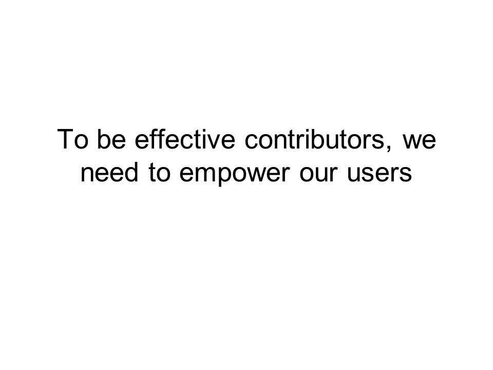 To be effective contributors, we need to empower our users