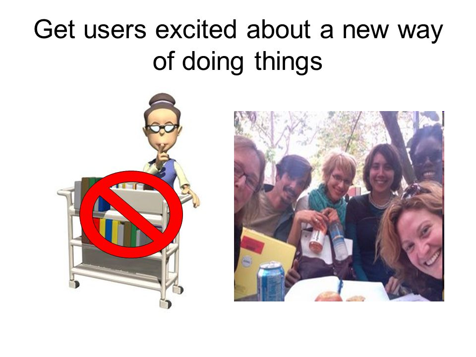 Get users excited about a new way of doing things