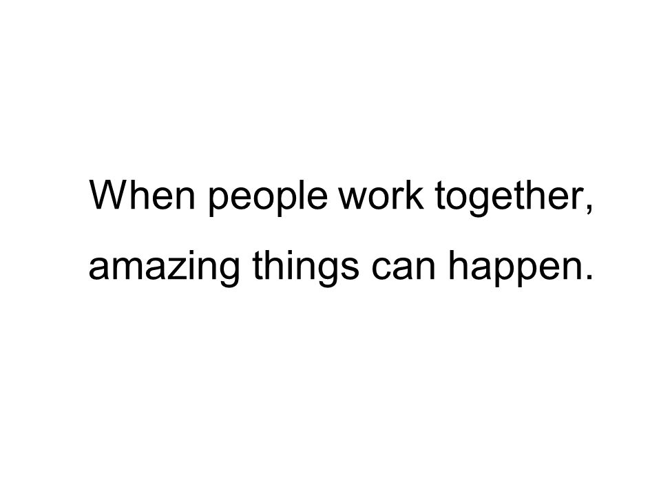 When people work together, amazing things can happen.