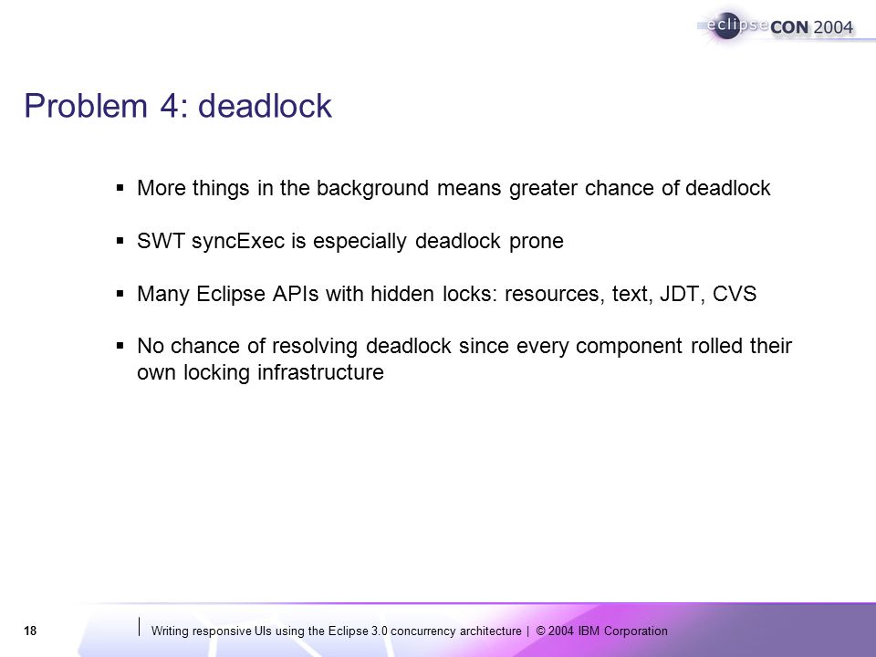 Writing responsive UIs using the Eclipse 3.0 concurrency architecture | © 2004 IBM Corporation18 Problem 4: deadlock  More things in the background means greater chance of deadlock  SWT syncExec is especially deadlock prone  Many Eclipse APIs with hidden locks: resources, text, JDT, CVS  No chance of resolving deadlock since every component rolled their own locking infrastructure