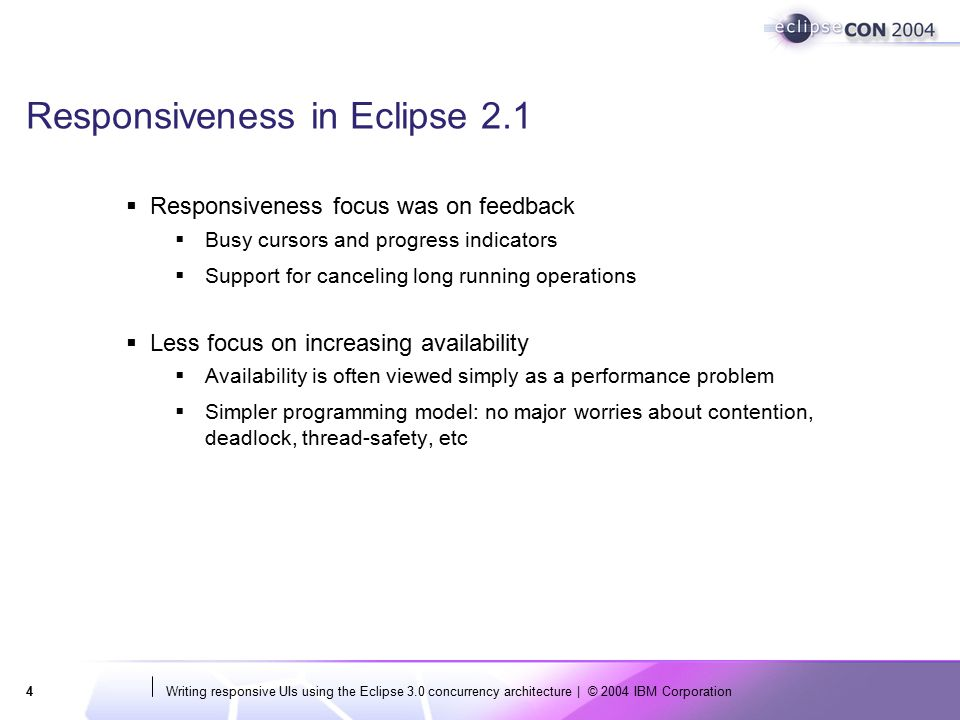 Writing responsive UIs using the Eclipse 3.0 concurrency architecture | © 2004 IBM Corporation5 Symptoms of poor responsiveness: feedback  Long running operation run in the UI thread  The UI seems locked (e.g.