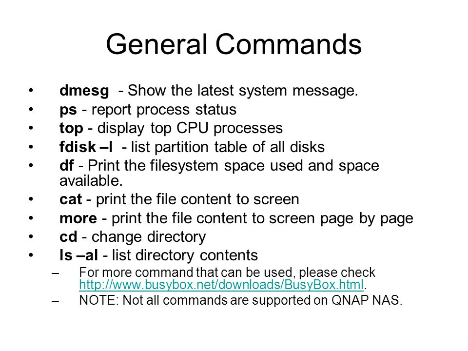 General Commands dmesg - Show the latest system message. ps - report process status top - display top CPU processes fdisk –l - list partition table of