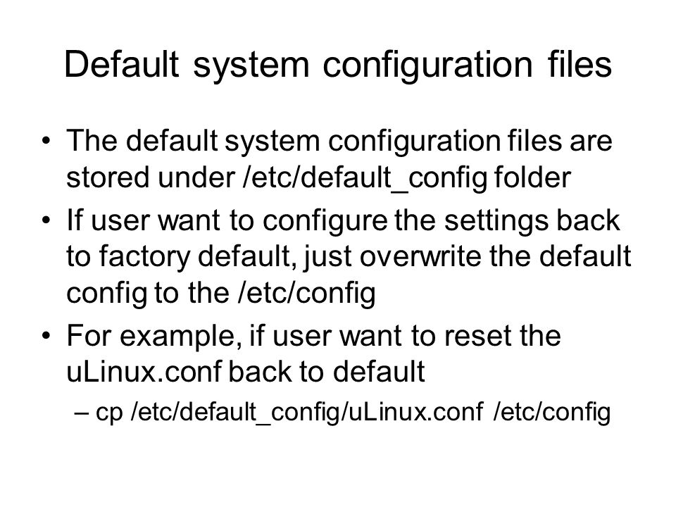 Default system configuration files The default system configuration files are stored under /etc/default_config folder If user want to configure the se
