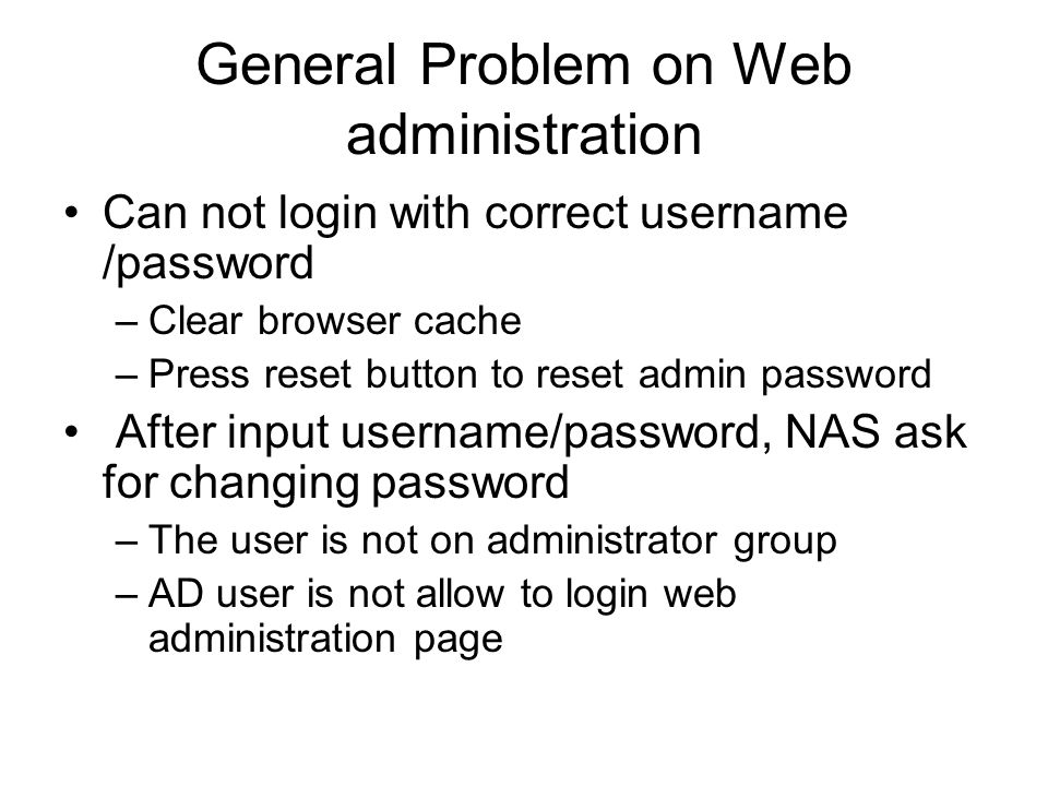 General Problem on Web administration Can not login with correct username /password –Clear browser cache –Press reset button to reset admin password A