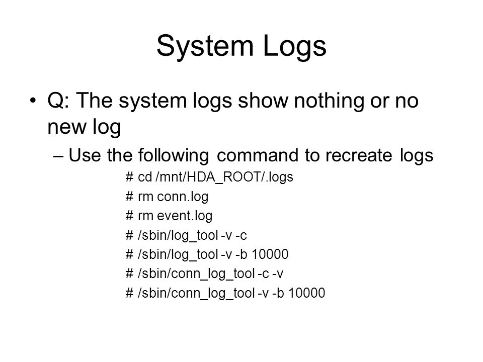 System Logs Q: The system logs show nothing or no new log –Use the following command to recreate logs #cd /mnt/HDA_ROOT/.logs #rm conn.log #rm event.l
