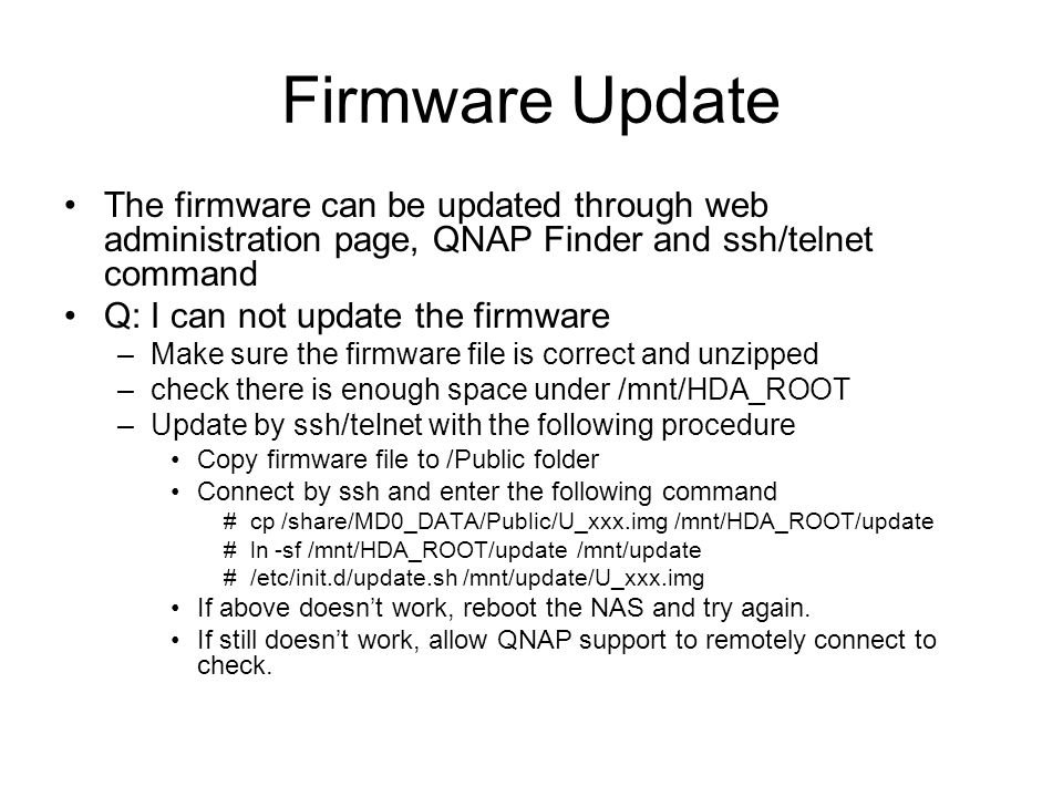 Firmware Update The firmware can be updated through web administration page, QNAP Finder and ssh/telnet command Q: I can not update the firmware –Make