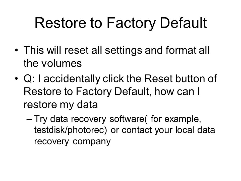 Restore to Factory Default This will reset all settings and format all the volumes Q: I accidentally click the Reset button of Restore to Factory Defa