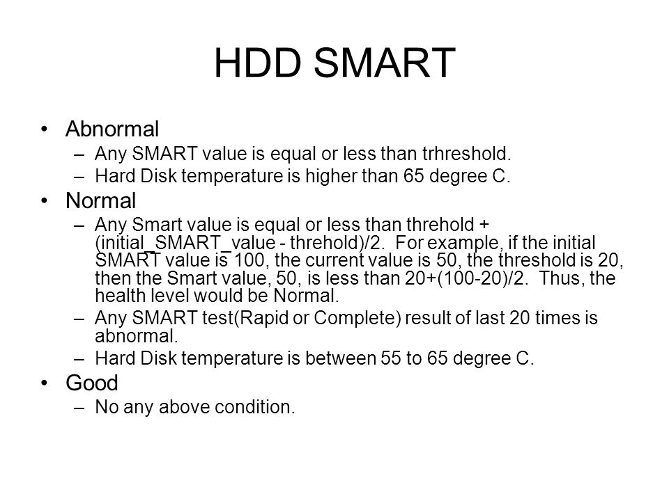HDD SMART Abnormal –Any SMART value is equal or less than trhreshold. –Hard Disk temperature is higher than 65 degree C. Normal –Any Smart value is eq