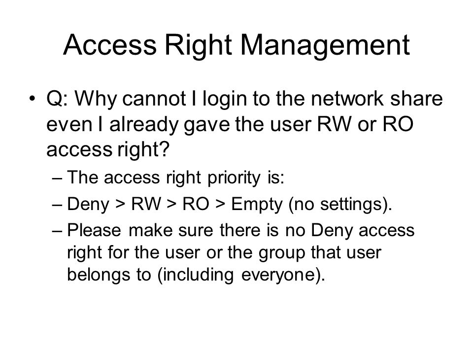 Access Right Management Q: Why cannot I login to the network share even I already gave the user RW or RO access right? –The access right priority is: