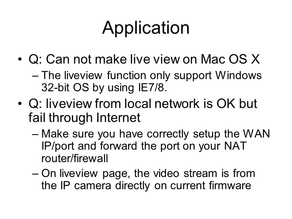 Application Q: Can not make live view on Mac OS X –The liveview function only support Windows 32-bit OS by using IE7/8. Q: liveview from local network