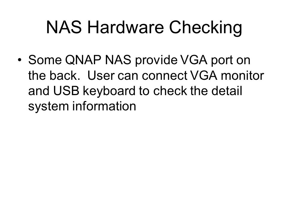 NAS Hardware Checking Some QNAP NAS provide VGA port on the back. User can connect VGA monitor and USB keyboard to check the detail system information