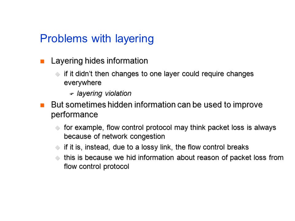 Problems with layering Layering hides information Layering hides information  if it didn't then changes to one layer could require changes everywhere  layering violation But sometimes hidden information can be used to improve performance But sometimes hidden information can be used to improve performance  for example, flow control protocol may think packet loss is always because of network congestion  if it is, instead, due to a lossy link, the flow control breaks  this is because we hid information about reason of packet loss from flow control protocol