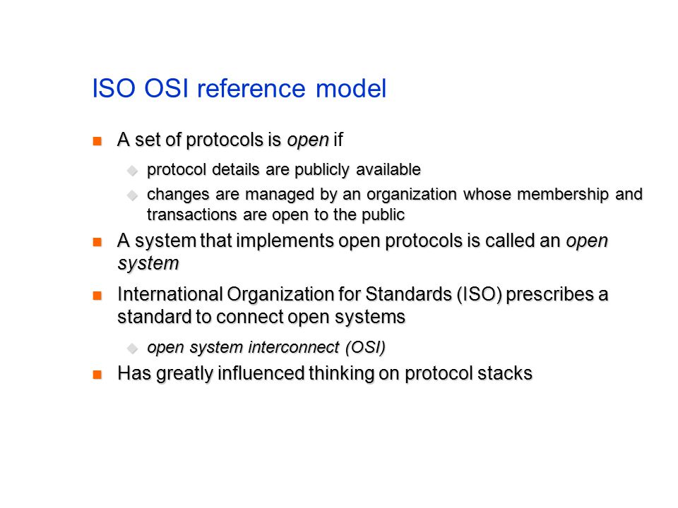 ISO OSI reference model A set of protocols is open A set of protocols is open if  protocol details are publicly available  changes are managed by an organization whose membership and transactions are open to the public A system that implements open protocols is called an open system A system that implements open protocols is called an open system International Organization for Standards (ISO) prescribes a standard to connect open systems International Organization for Standards (ISO) prescribes a standard to connect open systems  open system interconnect (OSI) Has greatly influenced thinking on protocol stacks Has greatly influenced thinking on protocol stacks