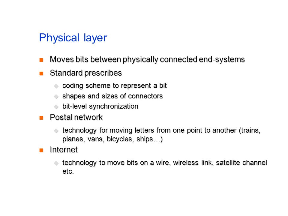 Physical layer Moves bits between physically connected end-systems Moves bits between physically connected end-systems Standard prescribes Standard prescribes  coding scheme to represent a bit  shapes and sizes of connectors  bit-level synchronization Postal network Postal network  technology for moving letters from one point to another (trains, planes, vans, bicycles, ships…) Internet Internet  technology to move bits on a wire, wireless link, satellite channel etc.