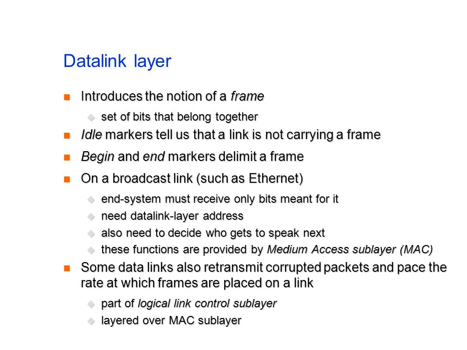 Datalink layer Introduces the notion of a frame Introduces the notion of a frame  set of bits that belong together Idle markers tell us that a link is not carrying a frame Idle markers tell us that a link is not carrying a frame Begin and end markers delimit a frame Begin and end markers delimit a frame On a broadcast link (such as Ethernet) On a broadcast link (such as Ethernet)  end-system must receive only bits meant for it  need datalink-layer address  also need to decide who gets to speak next  these functions are provided by Medium Access sublayer (MAC) Some data links also retransmit corrupted packets and pace the rate at which frames are placed on a link Some data links also retransmit corrupted packets and pace the rate at which frames are placed on a link  part of logical link control sublayer  layered over MAC sublayer
