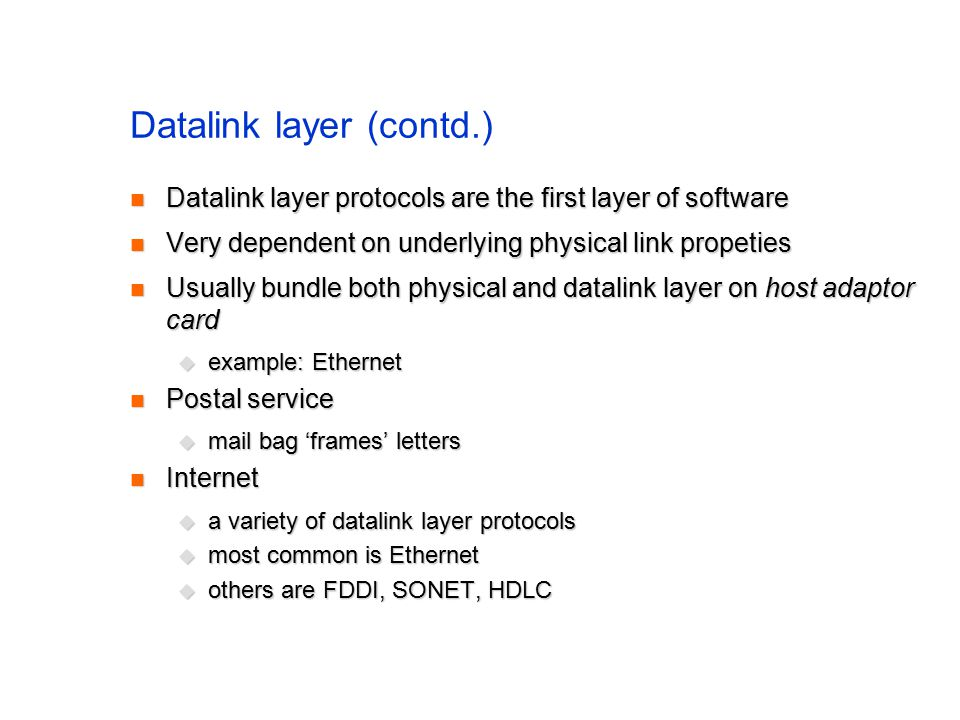 Datalink layer (contd.) Datalink layer protocols are the first layer of software Datalink layer protocols are the first layer of software Very dependent on underlying physical link propeties Very dependent on underlying physical link propeties Usually bundle both physical and datalink layer on host adaptor card Usually bundle both physical and datalink layer on host adaptor card  example: Ethernet Postal service Postal service  mail bag 'frames' letters Internet Internet  a variety of datalink layer protocols  most common is Ethernet  others are FDDI, SONET, HDLC