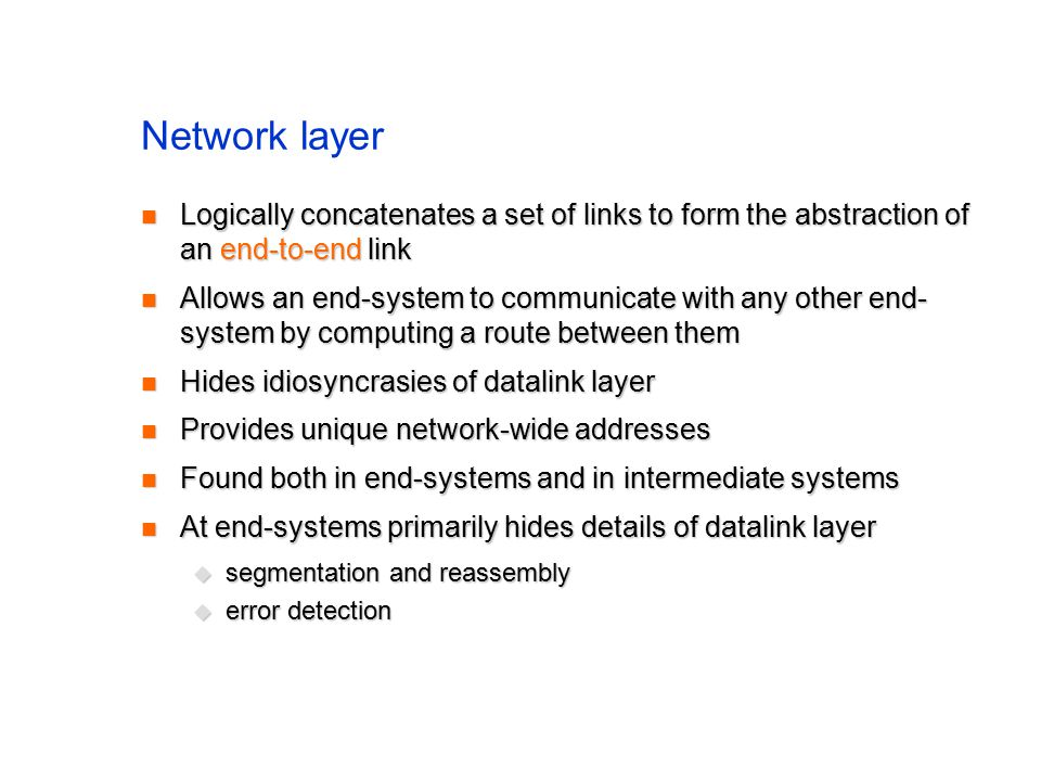 Network layer Logically concatenates a set of links to form the abstraction of an end-to-end link Logically concatenates a set of links to form the abstraction of an end-to-end link Allows an end-system to communicate with any other end- system by computing a route between them Allows an end-system to communicate with any other end- system by computing a route between them Hides idiosyncrasies of datalink layer Hides idiosyncrasies of datalink layer Provides unique network-wide addresses Provides unique network-wide addresses Found both in end-systems and in intermediate systems Found both in end-systems and in intermediate systems At end-systems primarily hides details of datalink layer At end-systems primarily hides details of datalink layer  segmentation and reassembly  error detection