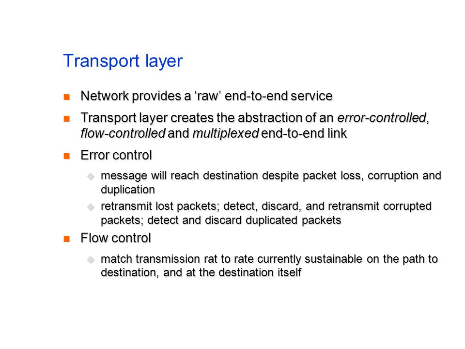 Transport layer Network provides a 'raw' end-to-end service Network provides a 'raw' end-to-end service Transport layer creates the abstraction of an error-controlled, flow-controlled and multiplexed end-to-end link Transport layer creates the abstraction of an error-controlled, flow-controlled and multiplexed end-to-end link Error control Error control  message will reach destination despite packet loss, corruption and duplication  retransmit lost packets; detect, discard, and retransmit corrupted packets; detect and discard duplicated packets Flow control Flow control  match transmission rat to rate currently sustainable on the path to destination, and at the destination itself