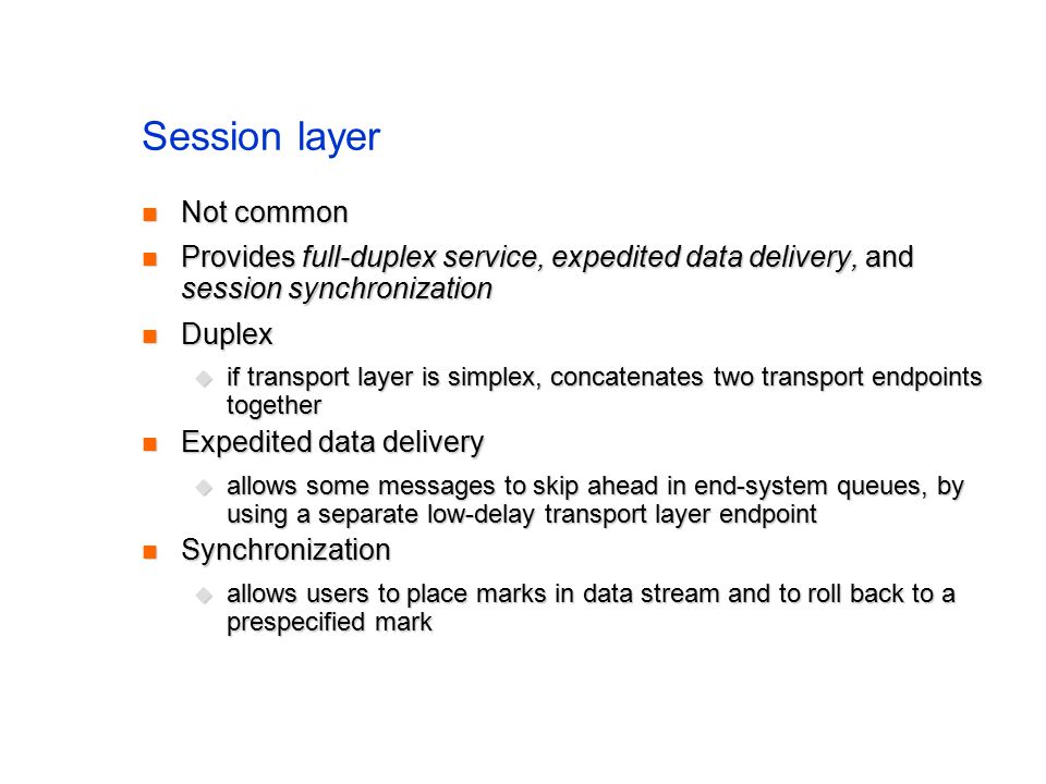 Session layer Not common Not common Provides full-duplex service, expedited data delivery, and session synchronization Provides full-duplex service, expedited data delivery, and session synchronization Duplex Duplex  if transport layer is simplex, concatenates two transport endpoints together Expedited data delivery Expedited data delivery  allows some messages to skip ahead in end-system queues, by using a separate low-delay transport layer endpoint Synchronization Synchronization  allows users to place marks in data stream and to roll back to a prespecified mark